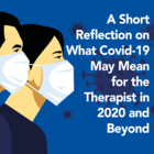 A Short Reflection on What Covid-19 May Mean for the Therapist in 2020 and Beyond [Article]