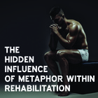 The hidden influence of metaphor within rehabilitation