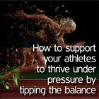 How to support your athletes to thrive under pressure by tipping the balance