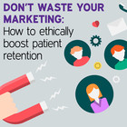 Don't Waste Your Marketing: How to Ethically Boost Patient Retention [Article]