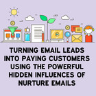 Turning Email Leads into Paying Customers: Using the Powerful Hidden Influences of Nurture Emails [Article]