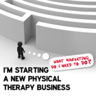 I'm Starting a New Physical Therapy Business What Marketing Do I Need to Do? [Article]