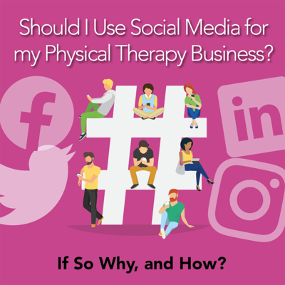 Should I Use Social Media for my Physical Therapy Business? If So, Why and How? [Article]