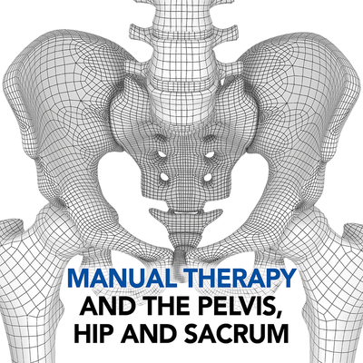 Manual Therapy and the Pelvis, Hip and Sacrum [Article]