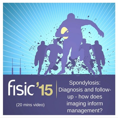 Spondylosis: Diagnosis and follow-up - how does imaging inform management? - Fisic Conference Presentation 2015 (20 mins)