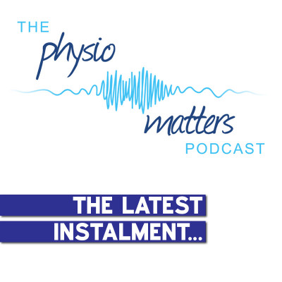 The Physio Matters Podcast: The Latest Instalment... [Podcast]