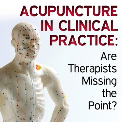 Acupuncture in Clinical Practice: Are Therapists Missing the Point? [Article]