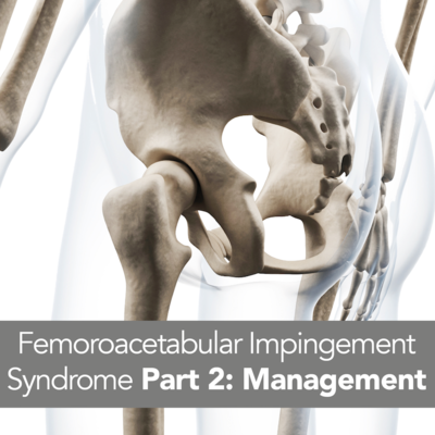 Femoroacetabular Impingement Syndrome Part 2: Management [Article]